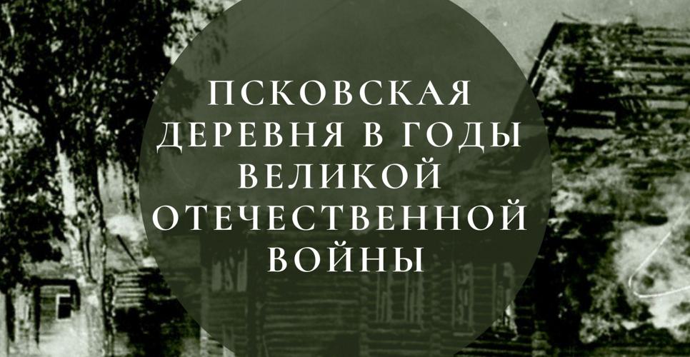 Онлайн-музей о деревне в годы Великой Отечественной войны создают студенты в Пскове
